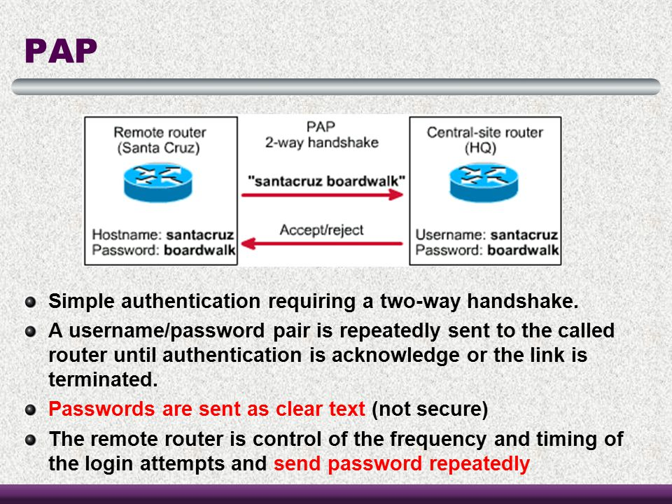 PAP Simple authentication requiring a two-way handshake. A username/password pair is repeatedly sent to the called router until authentication is ackn