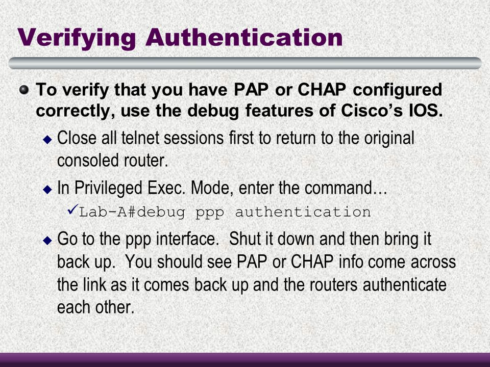 Verifying Authentication To verify that you have PAP or CHAP configured correctly, use the debug features of Cisco's IOS.  Close all telnet sessions