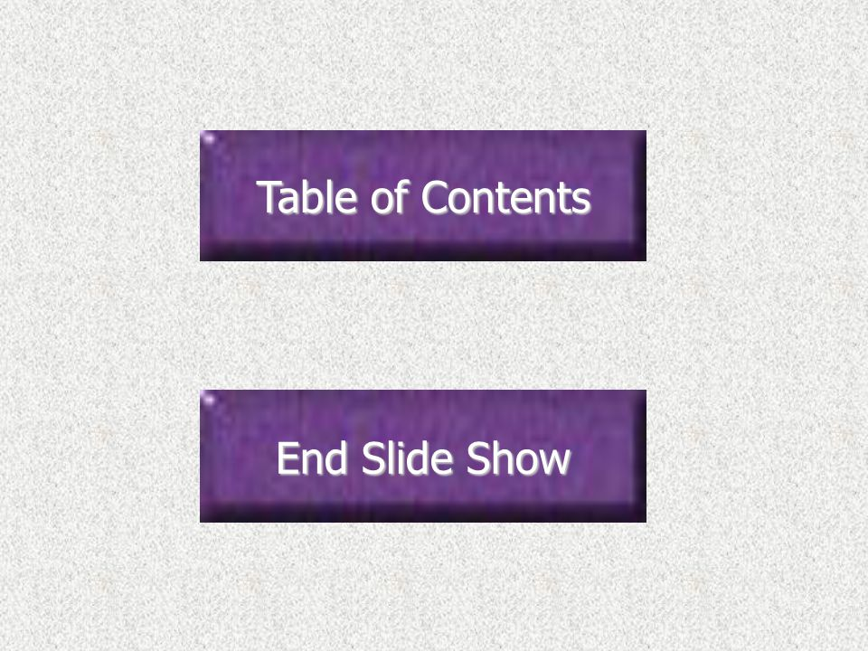 Table of Contents Table of Contents End Slide Show End Slide Show