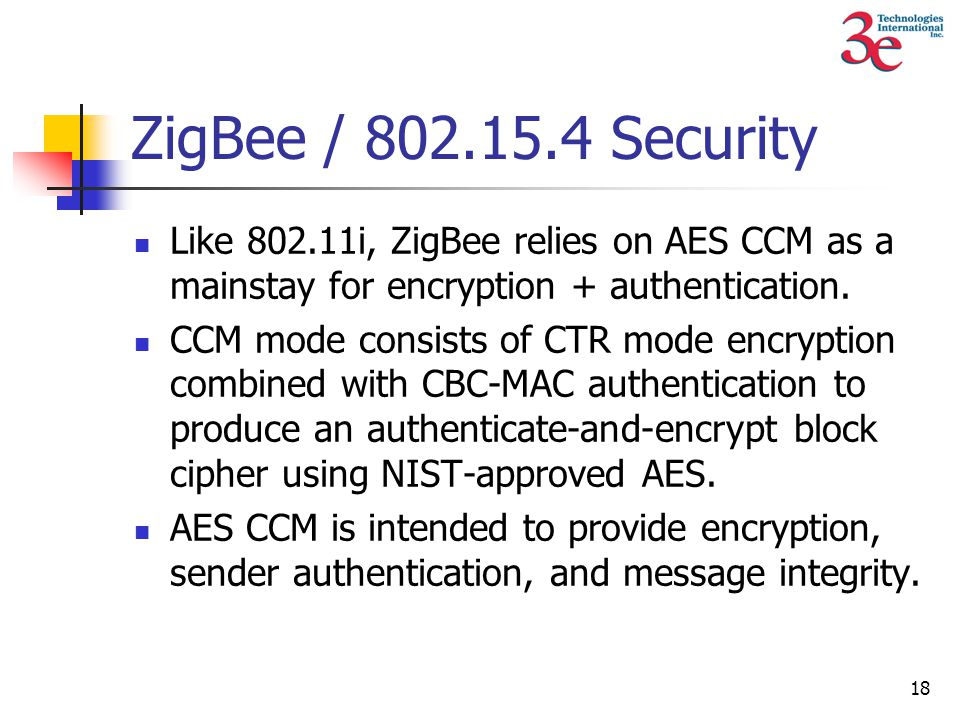 18 ZigBee / 802.15.4 Security Like 802.11i, ZigBee relies on AES CCM as a mainstay for encryption + authentication.