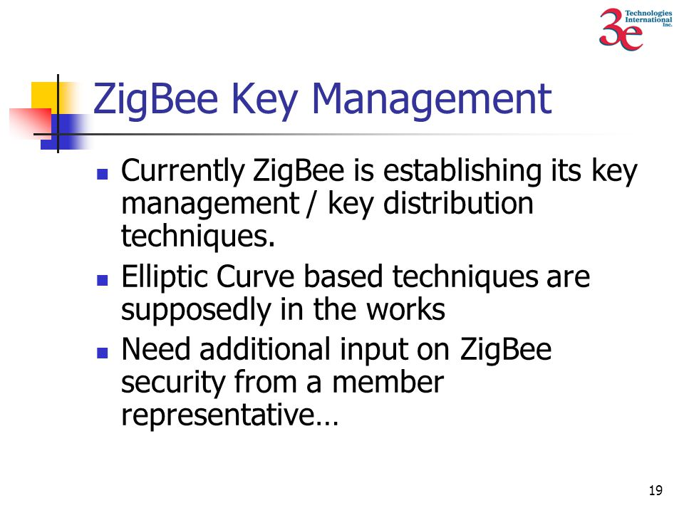 19 ZigBee Key Management Currently ZigBee is establishing its key management / key distribution techniques.