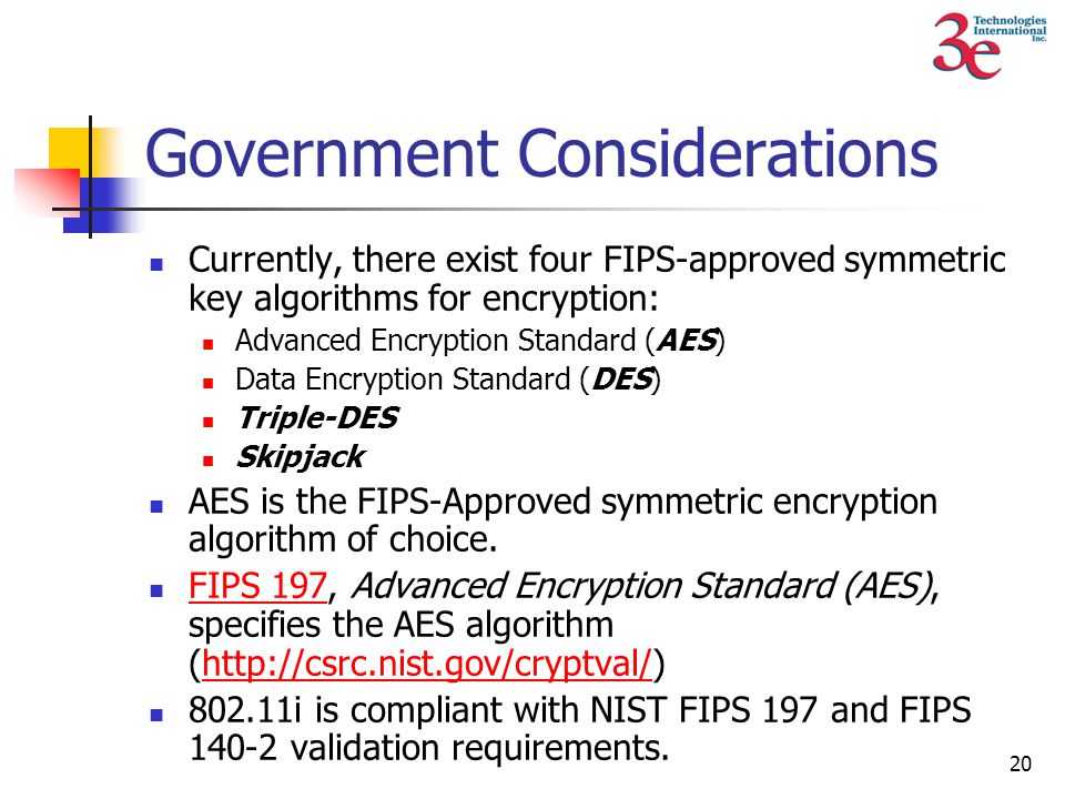 20 Government Considerations Currently, there exist four FIPS-approved symmetric key algorithms for encryption: Advanced Encryption Standard (AES) Data Encryption Standard (DES) Triple-DES Skipjack AES is the FIPS-Approved symmetric encryption algorithm of choice.