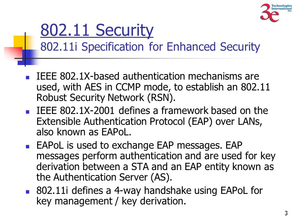 3 802.11 Security 802.11i Specification for Enhanced Security IEEE 802.1X-based authentication mechanisms are used, with AES in CCMP mode, to establish an 802.11 Robust Security Network (RSN).
