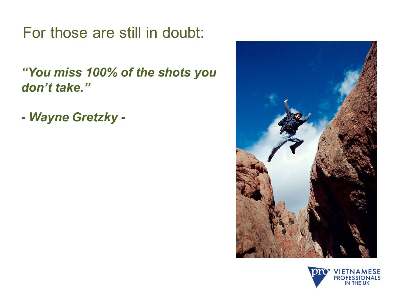 You miss 100% of the shots you don't take. - Wayne Gretzky - For those are still in doubt: