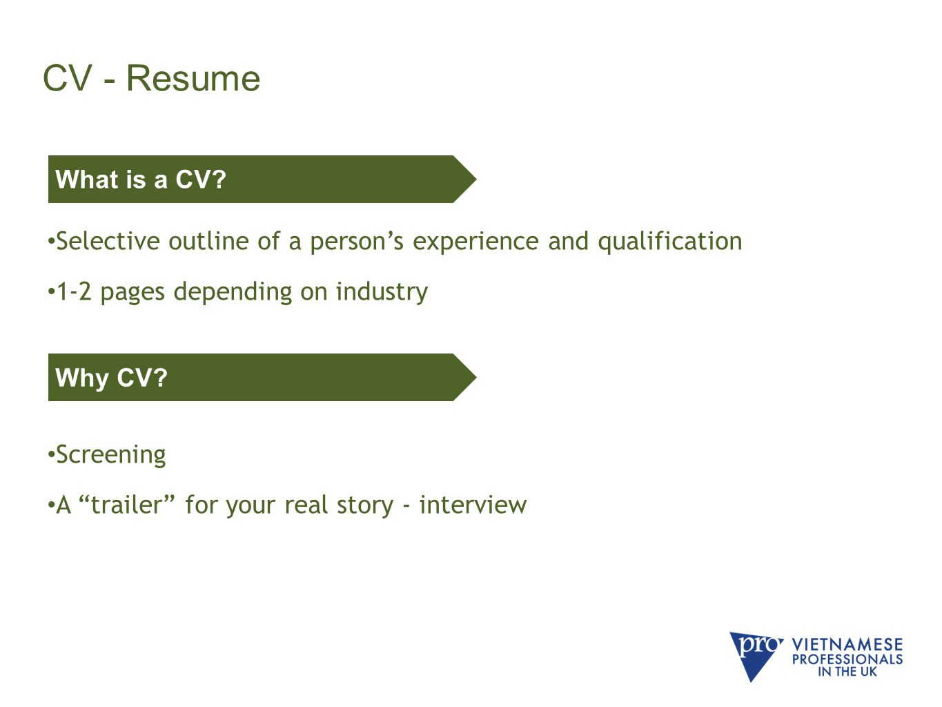 CV - Resume Selective outline of a person's experience and qualification 1-2 pages depending on industry Screening A trailer for your real story - interview What is a CV.