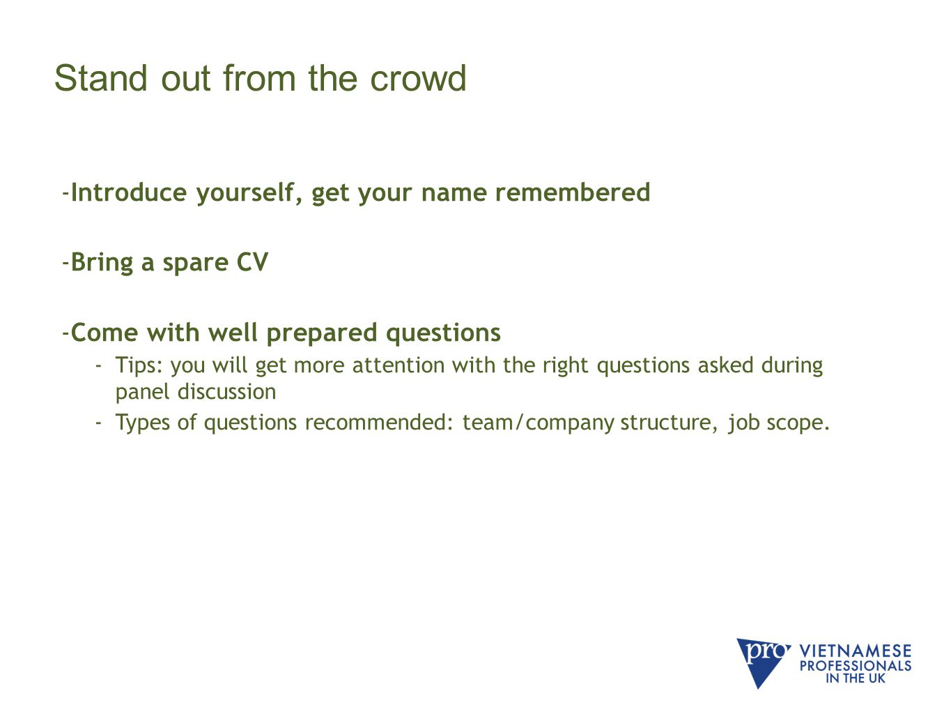 Stand out from the crowd -Introduce yourself, get your name remembered -Bring a spare CV -Come with well prepared questions -Tips: you will get more attention with the right questions asked during panel discussion -Types of questions recommended: team/company structure, job scope.