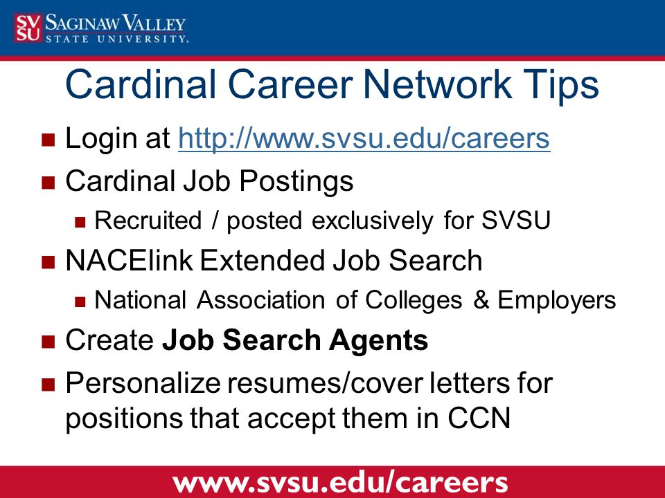 Login at http://www.svsu.edu/careershttp://www.svsu.edu/careers Cardinal Job Postings Recruited / posted exclusively for SVSU NACElink Extended Job Search National Association of Colleges & Employers Create Job Search Agents Personalize resumes/cover letters for positions that accept them in CCN Cardinal Career Network Tips www.svsu.edu/careers