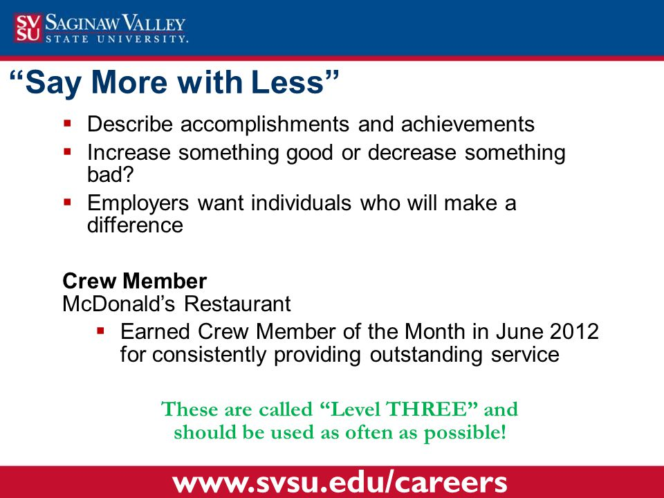 """""""Say More with Less""""  Describe accomplishments and achievements  Increase something good or decrease something bad?  Employers want individuals who"""
