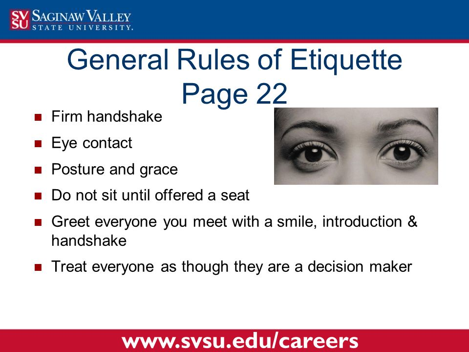Firm handshake Eye contact Posture and grace Do not sit until offered a seat Greet everyone you meet with a smile, introduction & handshake Treat ever