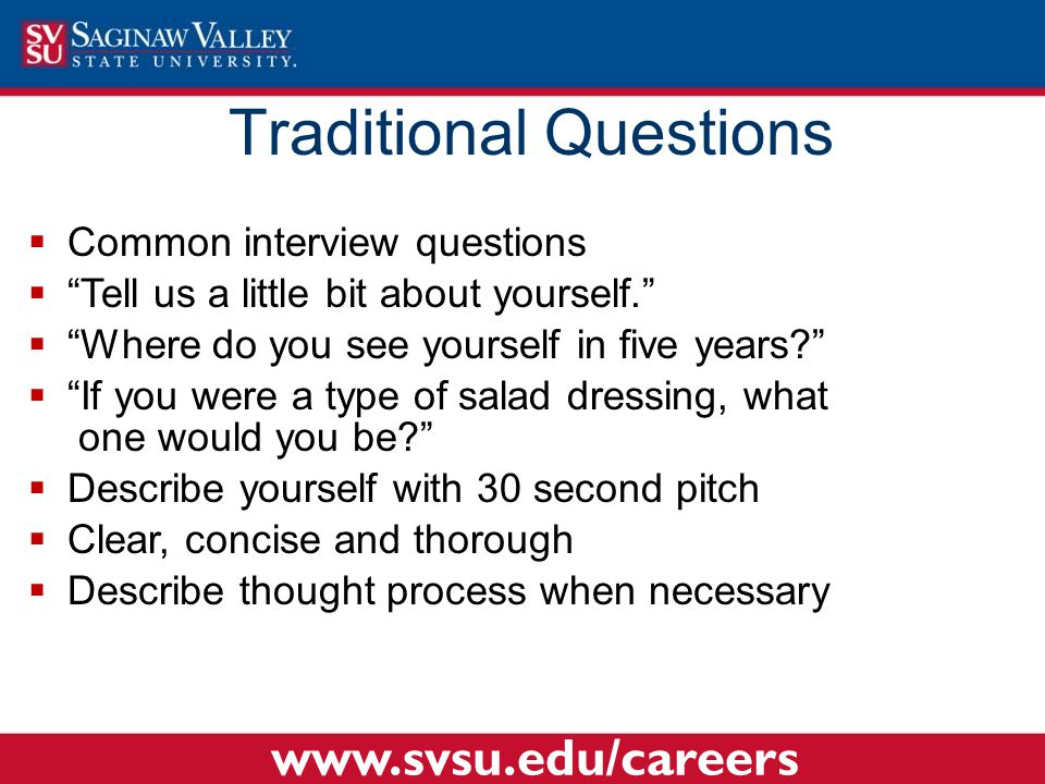  Common interview questions  Tell us a little bit about yourself.  Where do you see yourself in five years  If you were a type of salad dressing, what one would you be  Describe yourself with 30 second pitch  Clear, concise and thorough  Describe thought process when necessary Traditional Questions www.svsu.edu/careers