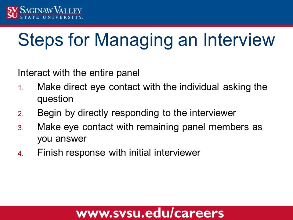Interact with the entire panel  Make direct eye contact with the individual asking the question  Begin by directly responding to the interviewer  Make eye contact with remaining panel members as you answer  Finish response with initial interviewer Steps for Managing an Interview www.svsu.edu/careers