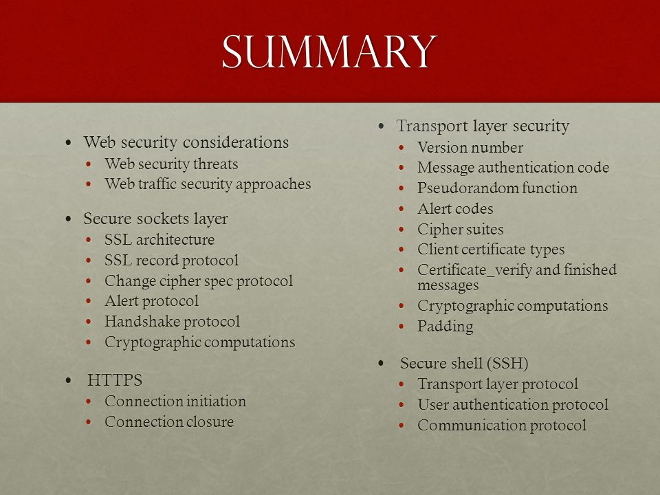 Summary Web security considerations Web security considerations Web security threats Web security threats Web traffic security approaches Web traffic security approaches Secure sockets layer Secure sockets layer SSL architecture SSL architecture SSL record protocol SSL record protocol Change cipher spec protocol Change cipher spec protocol Alert protocol Alert protocol Handshake protocol Handshake protocol Cryptographic computations Cryptographic computations HTTPS HTTPS Connection initiation Connection initiation Connection closure Connection closure Transport layer security Transport layer security Version number Version number Message authentication code Message authentication code Pseudorandom function Pseudorandom function Alert codes Alert codes Cipher suites Cipher suites Client certificate types Client certificate types Certificate_verify and finished messages Certificate_verify and finished messages Cryptographic computations Cryptographic computations Padding Padding Secure shell (SSH) Secure shell (SSH) Transport layer protocol Transport layer protocol User authentication protocol User authentication protocol Communication protocol Communication protocol
