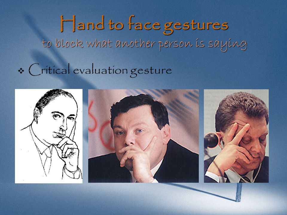 Hand to face gestures to block what another person is saying   Critical evaluation gesture