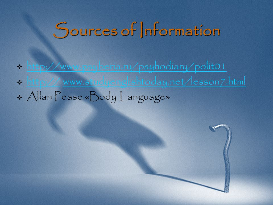 Sources of Information   http://www.psyberia.ru/psyhodiary/polit01 http://www.psyberia.ru/psyhodiary/polit01   http:// www.studyenglishtoday.net/lesson7.html http://www.studyenglishtoday.net/lesson7.html   Allan Pease «Body Language»