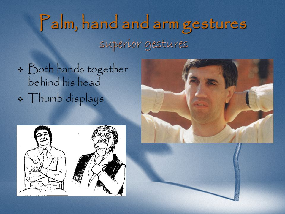 Palm, hand and arm gestures handshakes   The palm-up or palm-down positions   Both palms remain in a vertical position