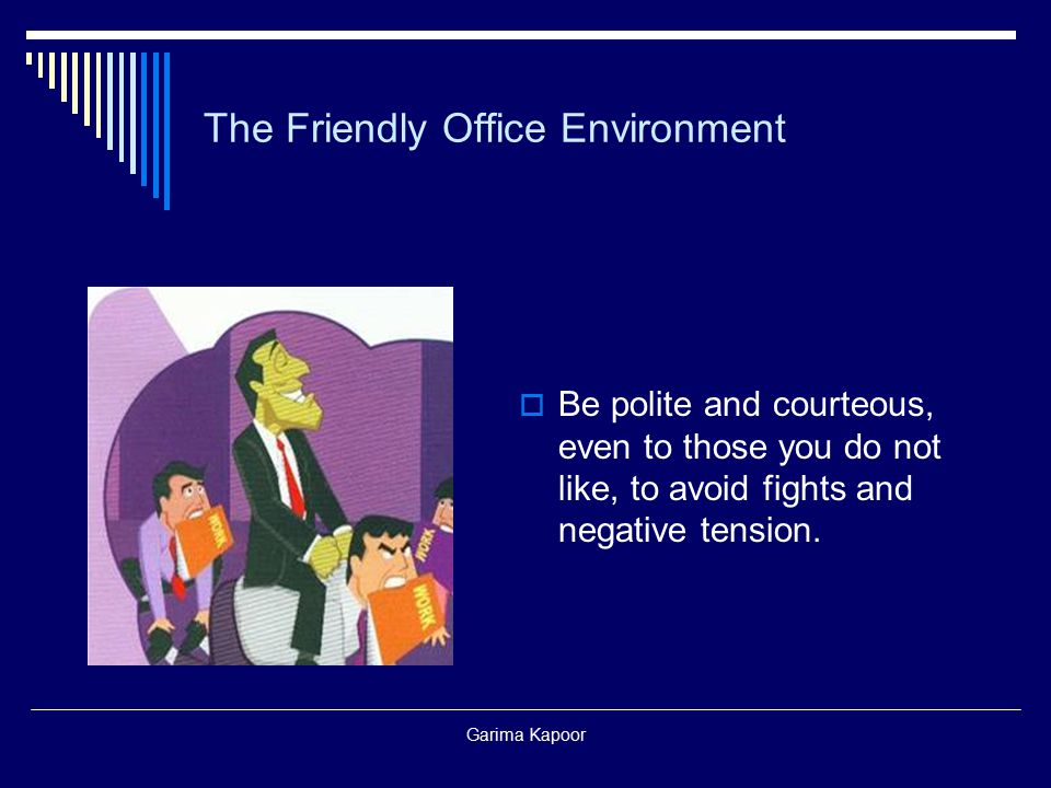 Garima Kapoor The Friendly Office Environment  Be polite and courteous, even to those you do not like, to avoid fights and negative tension.