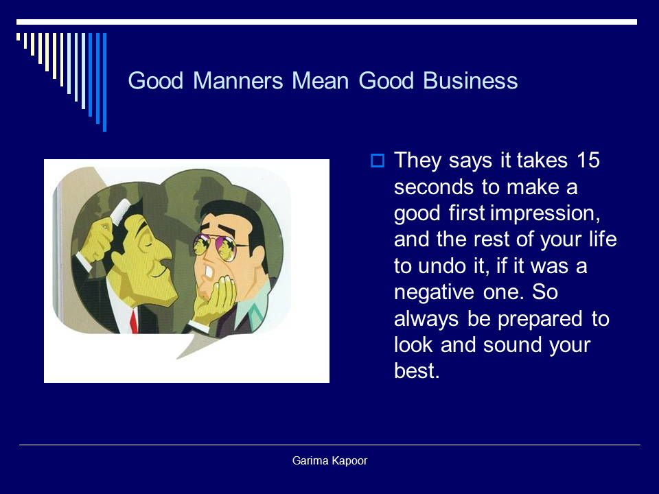 Garima Kapoor Good Manners Mean Good Business  They says it takes 15 seconds to make a good first impression, and the rest of your life to undo it, i