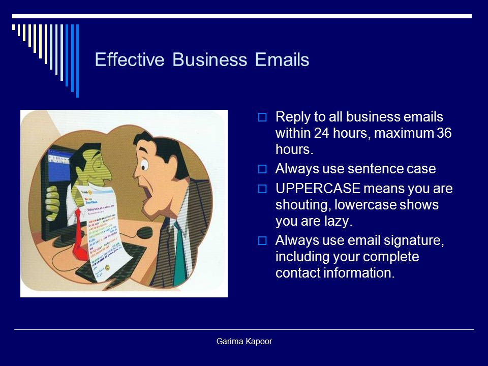 Garima Kapoor Effective Business Emails  Reply to all business emails within 24 hours, maximum 36 hours.  Always use sentence case  UPPERCASE means