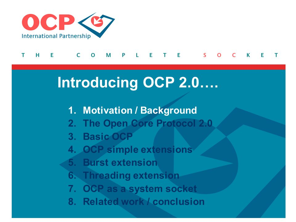 1.Motivation / Background 2.The Open Core Protocol 2.0 3.Basic OCP 4.OCP simple extensions 5.Burst extension 6.Threading extension 7.OCP as a system s