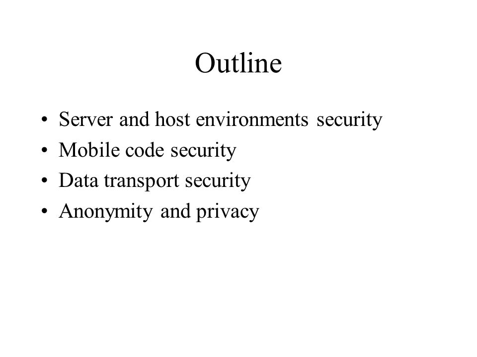 Outline Server and host environments security Mobile code security Data transport security Anonymity and privacy