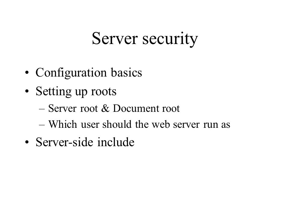 Server security Configuration basics Setting up roots –Server root & Document root –Which user should the web server run as Server-side include