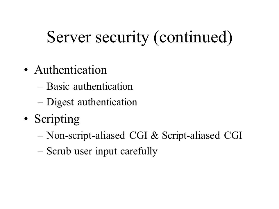 Server security (continued) Authentication –Basic authentication –Digest authentication Scripting –Non-script-aliased CGI & Script-aliased CGI –Scrub user input carefully