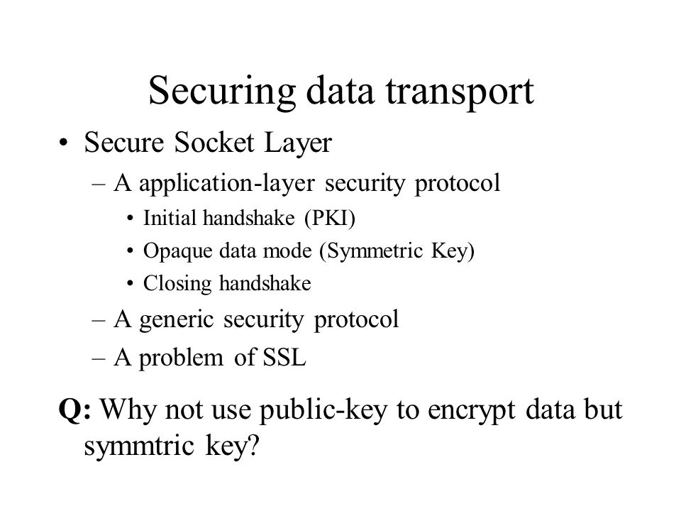 Securing data transport Secure Socket Layer –A application-layer security protocol Initial handshake (PKI) Opaque data mode (Symmetric Key) Closing handshake –A generic security protocol –A problem of SSL Q: Why not use public-key to encrypt data but symmtric key