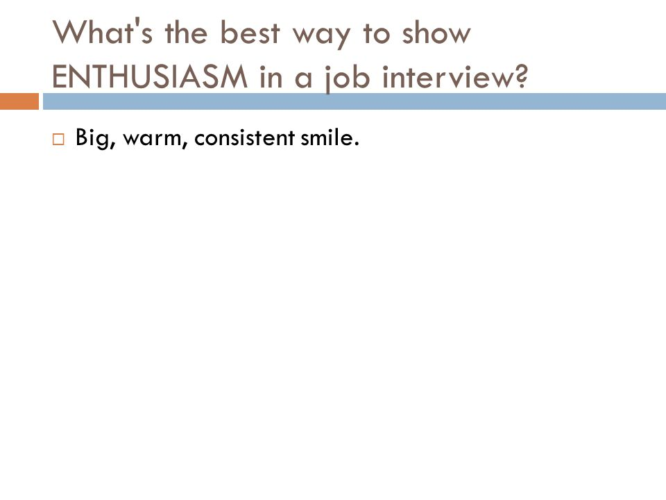 What's the best way to show ENTHUSIASM in a job interview?  Big, warm, consistent smile.