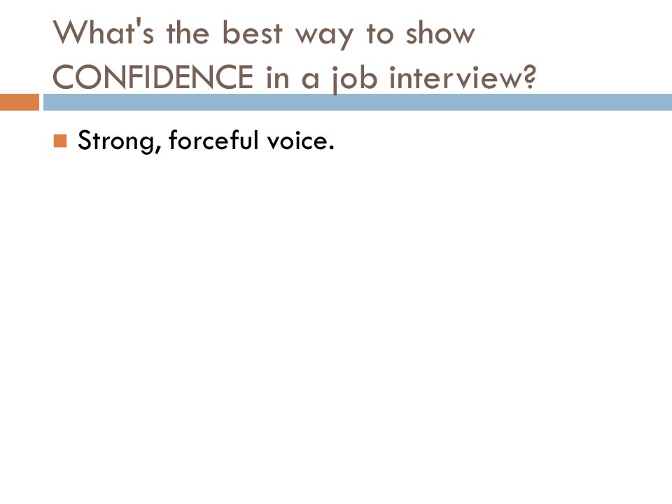 What's the best way to show CONFIDENCE in a job interview? Strong, forceful voice.