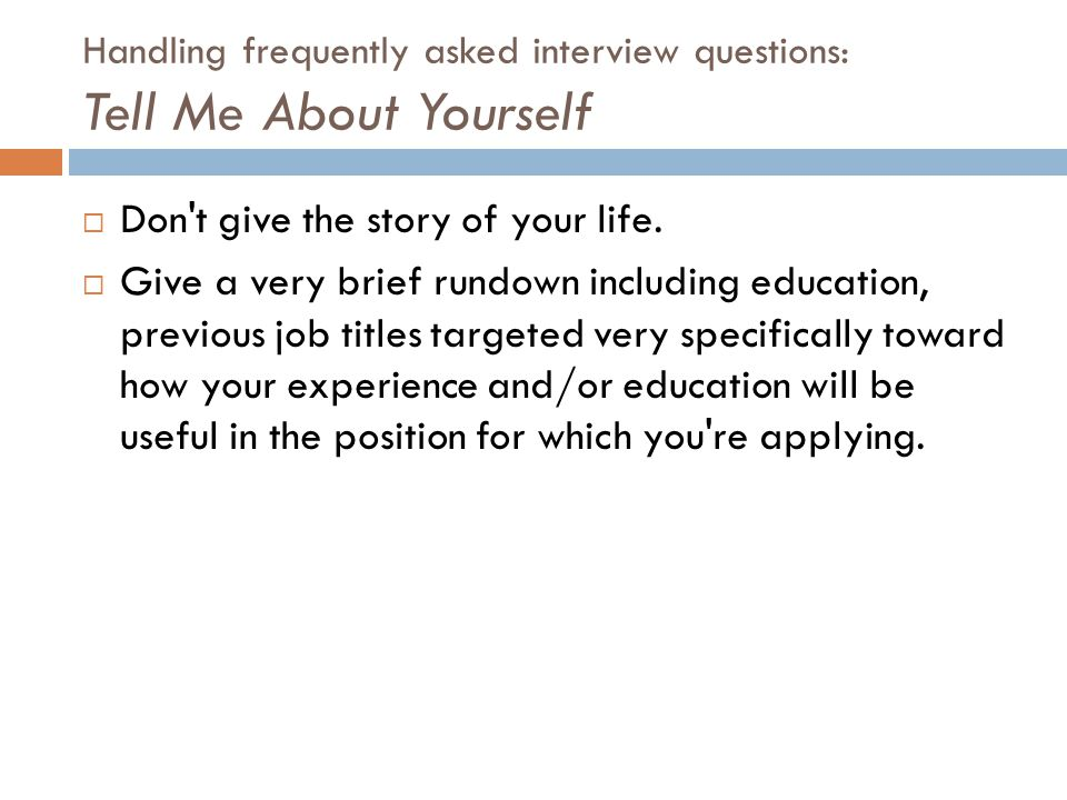 Handling frequently asked interview questions: Tell Me About Yourself  Don't give the story of your life.  Give a very brief rundown including educa