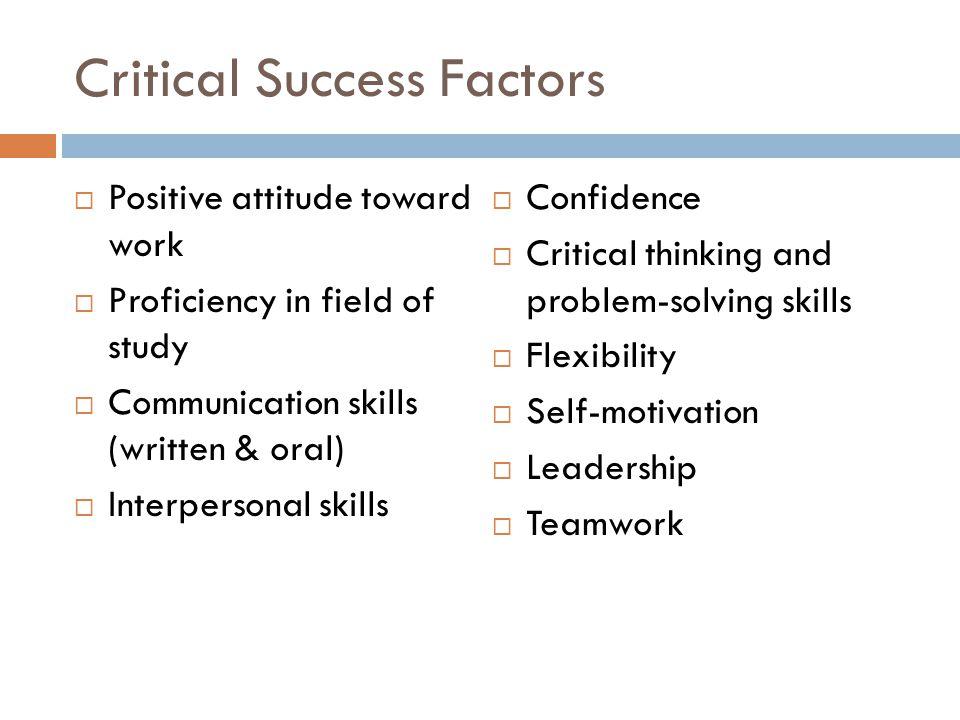 Critical Success Factors  Positive attitude toward work  Proficiency in field of study  Communication skills (written & oral)  Interpersonal skill