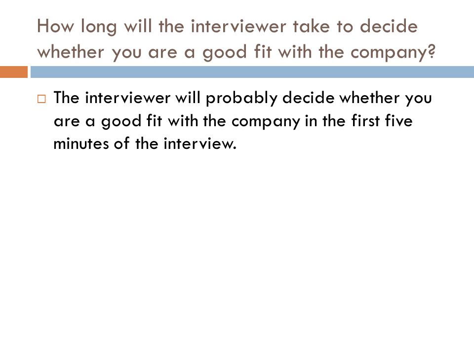 How long will the interviewer take to decide whether you are a good fit with the company?  The interviewer will probably decide whether you are a goo