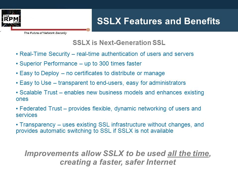 SSLX Features and Benefits Real-Time Security – real-time authentication of users and servers Superior Performance – up to 300 times faster Easy to Deploy – no certificates to distribute or manage Easy to Use – transparent to end-users, easy for administrators Scalable Trust – enables new business models and enhances existing ones Federated Trust – provides flexible, dynamic networking of users and services Transparency – uses existing SSL infrastructure without changes, and provides automatic switching to SSL if SSLX is not available Improvements allow SSLX to be used all the time, creating a faster, safer Internet SSLX is Next-Generation SSL