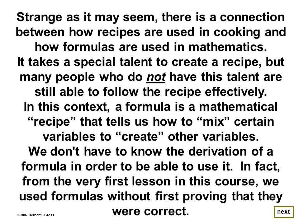 next For example, it is not necessary to know why the formula A = πr 2 tells us how to create the area (A) of a circle once we know the radius (r) of the circle.
