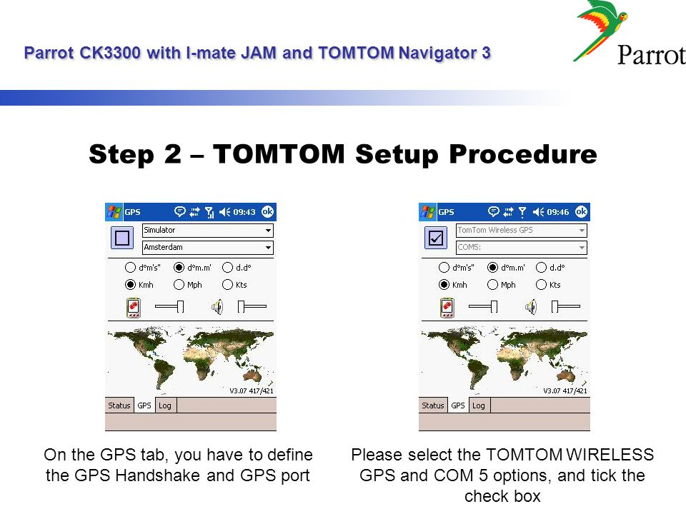 Parrot CK3300 with I-mate JAM and TOMTOM Navigator 3 Parrot CK3300 with I-mate JAM and TOMTOM Navigator 3 Step 2 – TOMTOM Setup Procedure On the GPS t