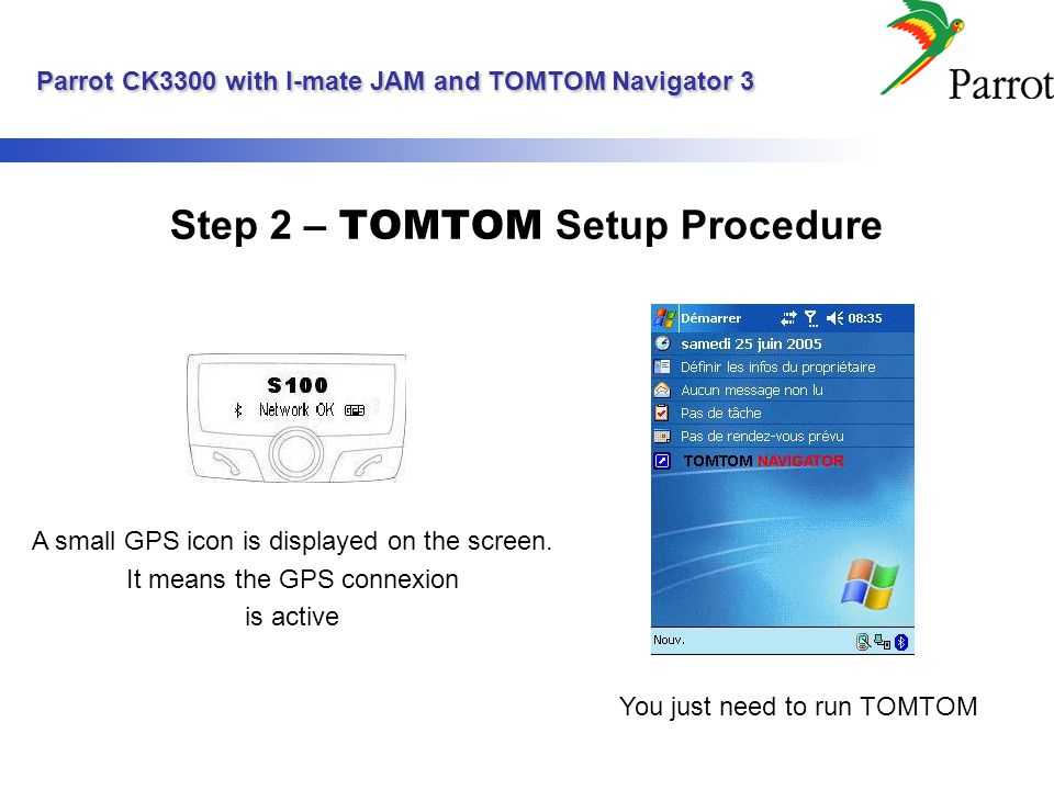 Parrot CK3300 with I-mate JAM and TOMTOM Navigator 3 Parrot CK3300 with I-mate JAM and TOMTOM Navigator 3 Step 2 – TOMTOM Setup Procedure A small GPS