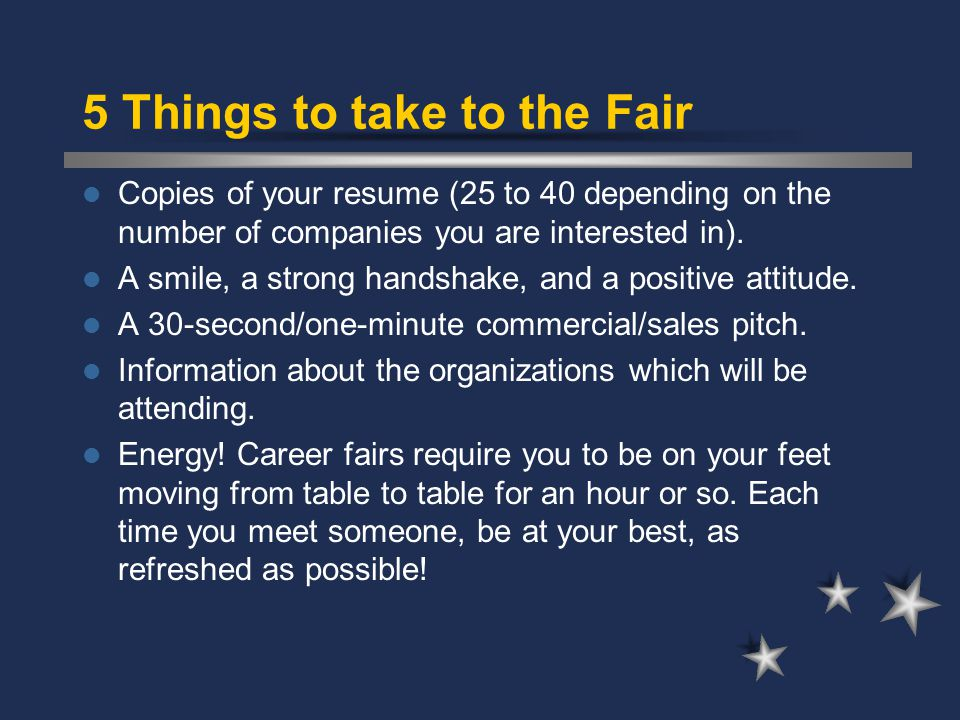 5 Things to take to the Fair Copies of your resume (25 to 40 depending on the number of companies you are interested in).