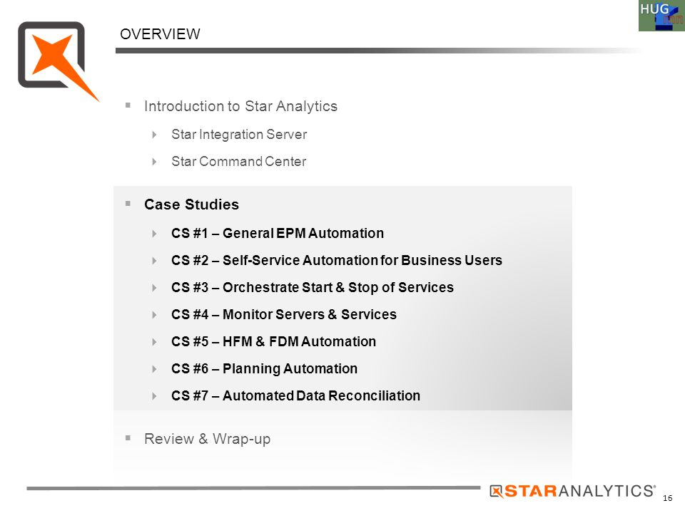 AGENDA 16  Introduction to Star Analytics  Star Integration Server  Star Command Center  Case Studies  CS #1 – General EPM Automation  CS #2 – S
