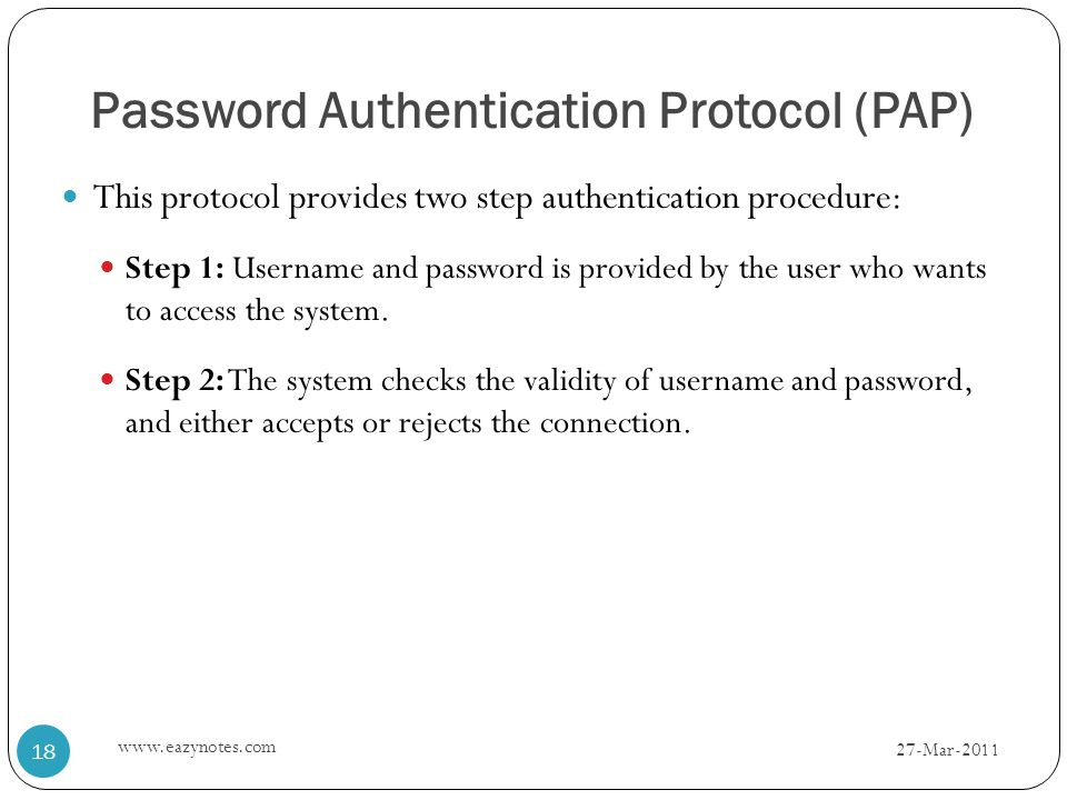 Password Authentication Protocol (PAP) This protocol provides two step authentication procedure: Step 1: Username and password is provided by the user who wants to access the system.