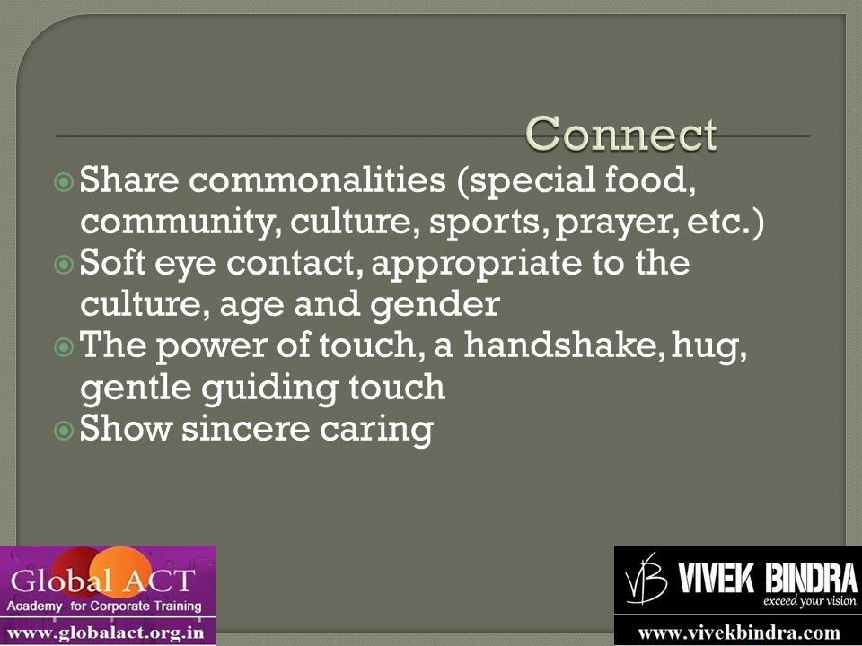  Share commonalities (special food, community, culture, sports, prayer, etc.)  Soft eye contact, appropriate to the culture, age and gender  The power of touch, a handshake, hug, gentle guiding touch  Show sincere caring