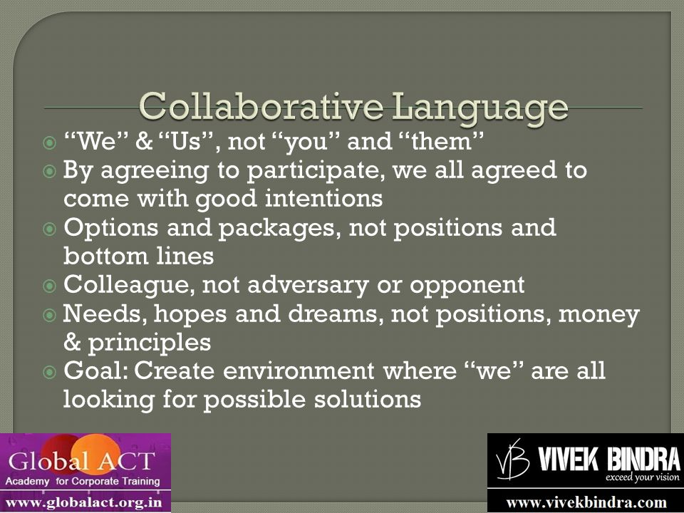  We & Us , not you and them  By agreeing to participate, we all agreed to come with good intentions  Options and packages, not positions and bottom lines  Colleague, not adversary or opponent  Needs, hopes and dreams, not positions, money & principles  Goal: Create environment where we are all looking for possible solutions