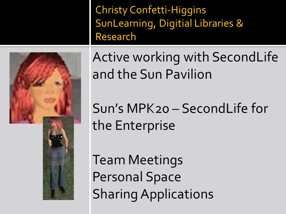 Christy Confetti-Higgins SunLearning, Digitial Libraries & Research Active working with SecondLife and the Sun Pavilion Sun's MPK20 – SecondLife for the Enterprise Team Meetings Personal Space Sharing Applications