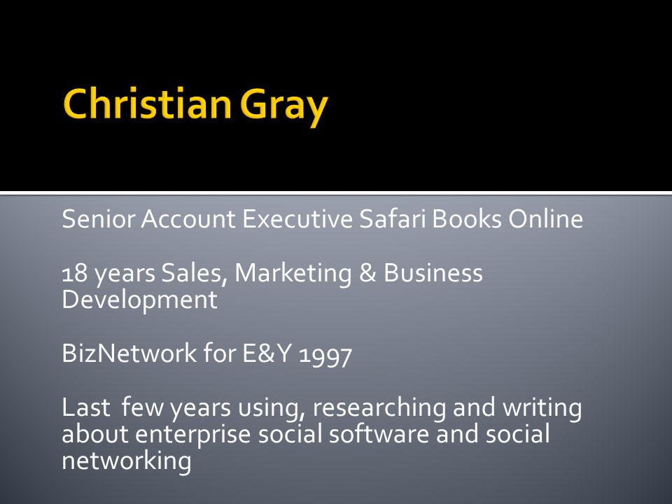Senior Account Executive Safari Books Online 18 years Sales, Marketing & Business Development BizNetwork for E&Y 1997 Last few years using, researching and writing about enterprise social software and social networking
