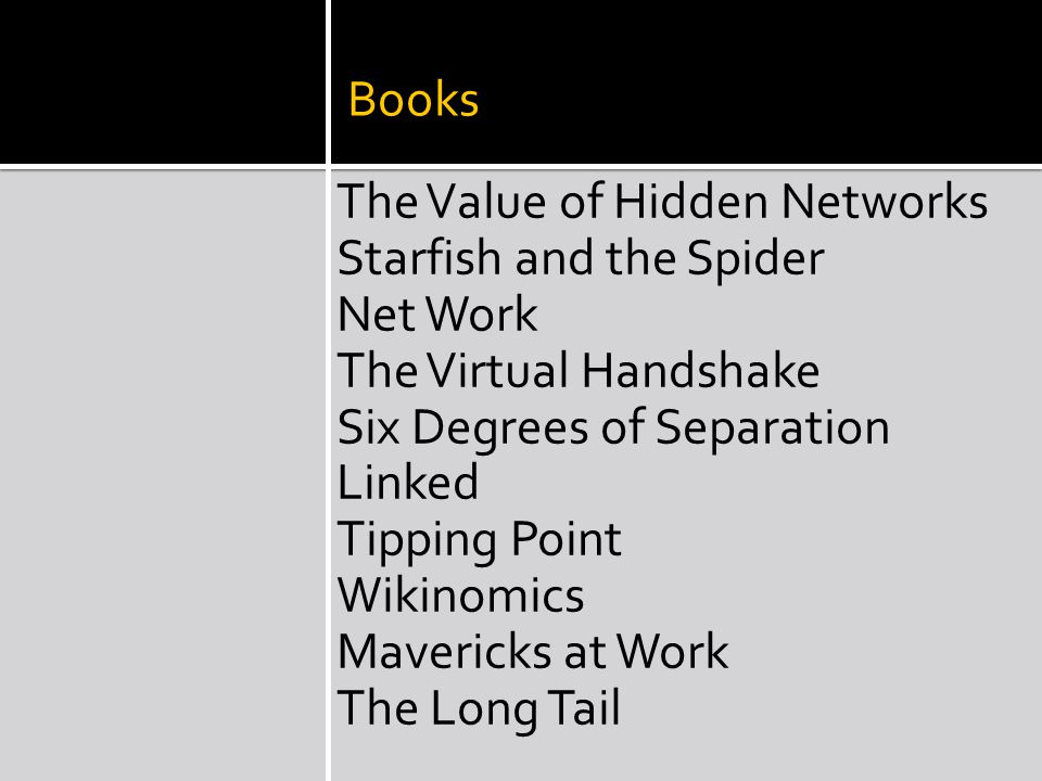 Books The Value of Hidden Networks Starfish and the Spider Net Work The Virtual Handshake Six Degrees of Separation Linked Tipping Point Wikinomics Mavericks at Work The Long Tail