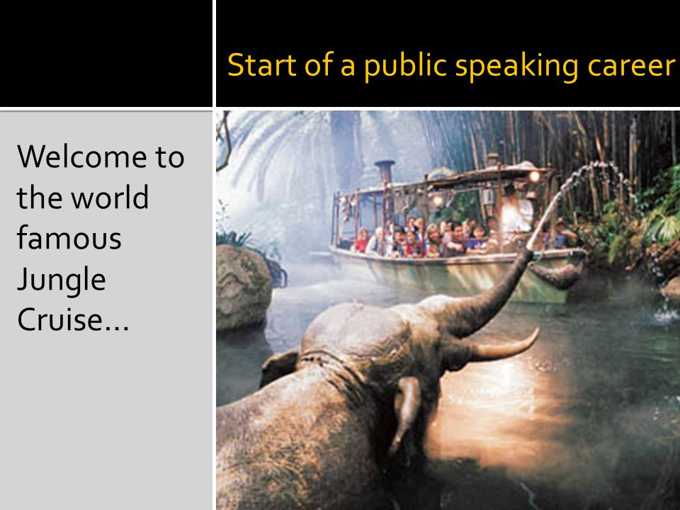 Start of a public speaking career Welcome to the world famous Jungle Cruise…