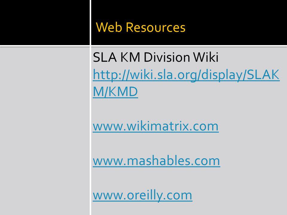 Web Resources SLA KM Division Wiki http://wiki.sla.org/display/SLAK M/KMD www.wikimatrix.com www.mashables.com www.oreilly.com