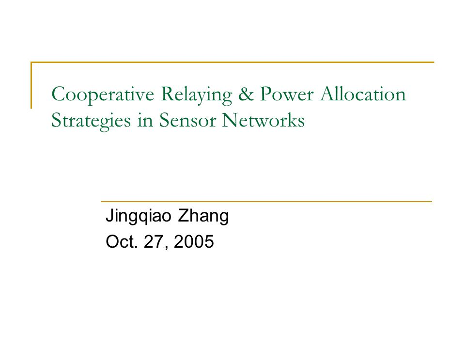 Cooperative Relaying & Power Allocation Strategies in Sensor Networks Jingqiao Zhang Oct. 27, 2005