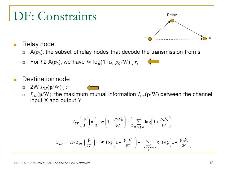 10 ECSE 6962: Wireless Ad Hoc and Sensor Networks DF: Constraints Relay node:  A( p 0 ): the subset of relay nodes that decode the transmission from s  For i 2 A( p 0 ), we have W log(1+  i p 0 /W ) ¸ r, Destination node:  2W I DF (p/W) ¸ r  I DF (p/W): the maximum mutual information I DF (p/W) between the channel input X and output Y Relay ds