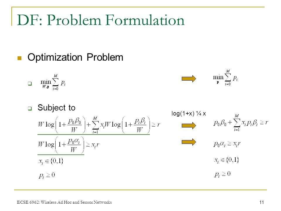 11 ECSE 6962: Wireless Ad Hoc and Sensor Networks DF: Problem Formulation Optimization Problem   Subject to log(1+x) ¼ x