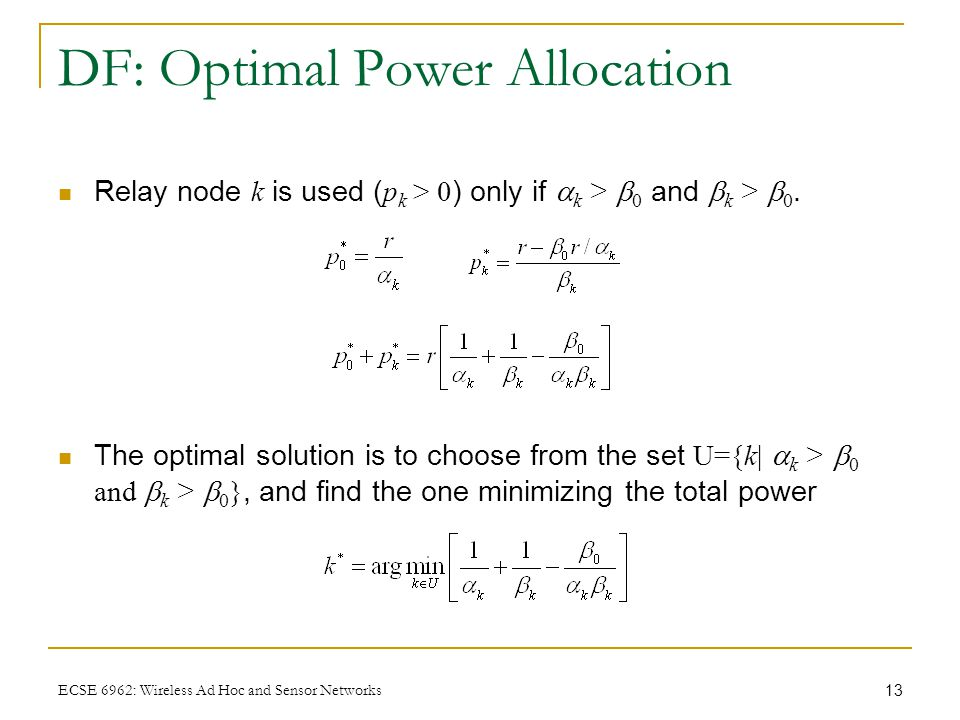 13 ECSE 6962: Wireless Ad Hoc and Sensor Networks DF: Optimal Power Allocation Relay node k is used ( p k > 0 ) only if  k >  0 and  k >  0.